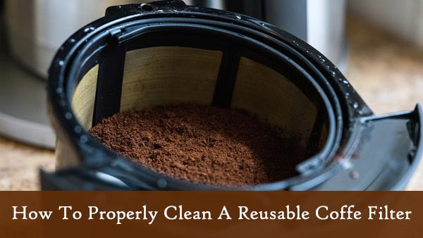 Tips On How To Clean A Reusable Coffee Filter Properly Brewer Style